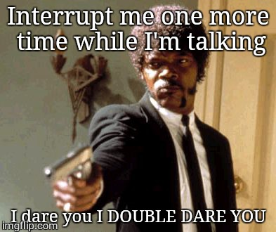Say That Again I Dare You Meme | Interrupt me one more time while I'm talking I dare you I DOUBLE DARE YOU | image tagged in memes,say that again i dare you | made w/ Imgflip meme maker