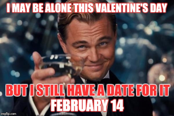 Leonardo Dicaprio Cheers Meme | I MAY BE ALONE THIS VALENTINE'S DAY FEBRUARY 14 BUT I STILL HAVE A DATE FOR IT | image tagged in memes,leonardo dicaprio cheers | made w/ Imgflip meme maker