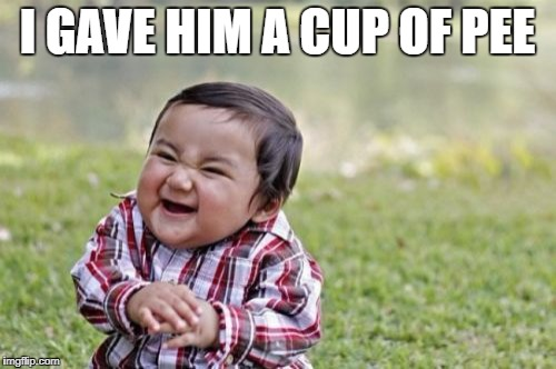 Evil Toddler Meme | I GAVE HIM A CUP OF PEE | image tagged in memes,evil toddler | made w/ Imgflip meme maker