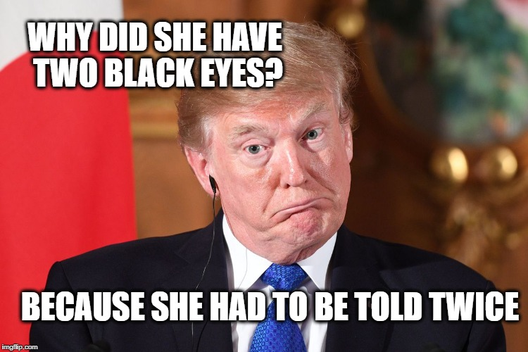 WHY DID SHE HAVE TWO BLACK EYES? BECAUSE SHE HAD TO BE TOLD TWICE | image tagged in trump dumbfounded | made w/ Imgflip meme maker