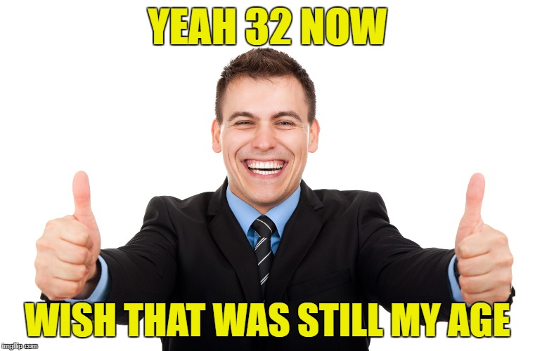 YEAH 32 NOW WISH THAT WAS STILL MY AGE | made w/ Imgflip meme maker