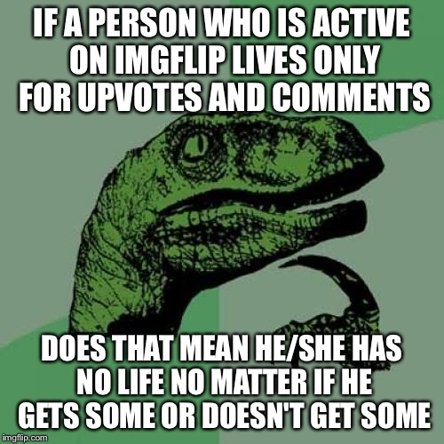 Philosoraptor Meme | IF A PERSON WHO IS ACTIVE ON IMGFLIP LIVES ONLY FOR UPVOTES AND COMMENTS DOES THAT MEAN HE/SHE HAS NO LIFE NO MATTER IF HE GETS SOME OR DOES | image tagged in memes,philosoraptor | made w/ Imgflip meme maker