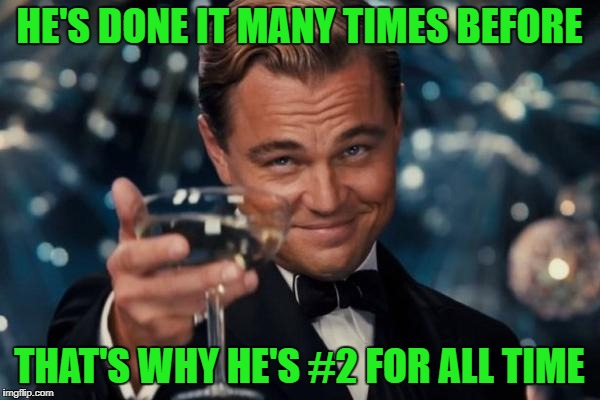 Leonardo Dicaprio Cheers Meme | HE'S DONE IT MANY TIMES BEFORE THAT'S WHY HE'S #2 FOR ALL TIME | image tagged in memes,leonardo dicaprio cheers | made w/ Imgflip meme maker