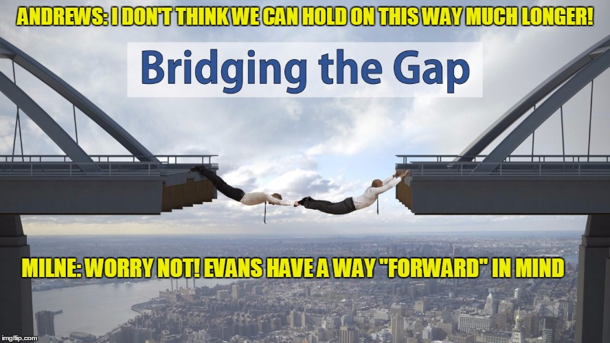 "ANDREWS: I DON'T THINK WE CAN HOLD ON THIS WAY MUCH LONGER! MILNE: WORRY NOT! EVANS HAVE A WAY ""FORWARD"" IN MIND 