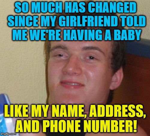 10 Guy Meme | SO MUCH HAS CHANGED SINCE MY GIRLFRIEND TOLD ME WE'RE HAVING A BABY LIKE MY NAME, ADDRESS, AND PHONE NUMBER! | image tagged in memes,10 guy | made w/ Imgflip meme maker
