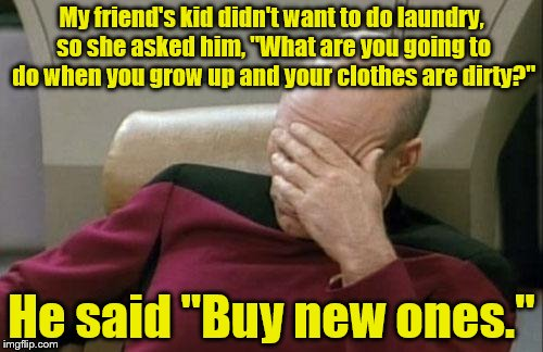 "Captain Picard Facepalm Meme | My friend's kid didn't want to do laundry, so she asked him, ""What are you going to do when you grow up and your clothes are dirty?"" He said 