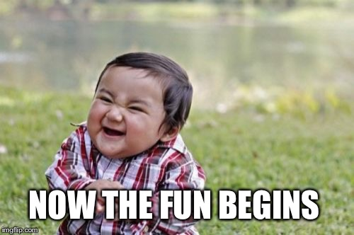 Evil Toddler Meme | NOW THE FUN BEGINS | image tagged in memes,evil toddler | made w/ Imgflip meme maker
