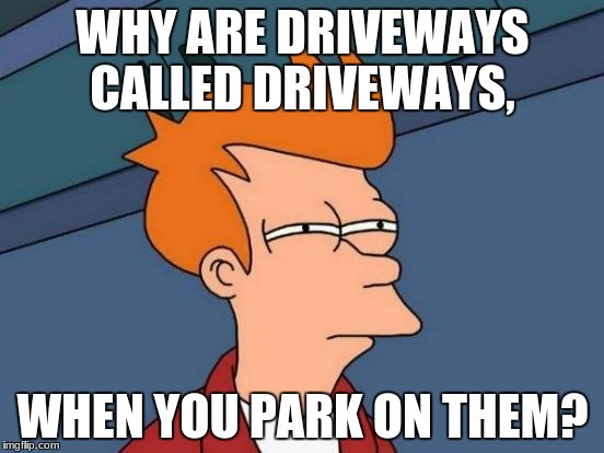 Futurama Fry Meme | WHY ARE DRIVEWAYS CALLED DRIVEWAYS, WHEN YOU PARK ON THEM? | image tagged in memes,futurama fry | made w/ Imgflip meme maker
