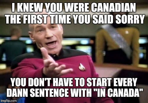 "Picard Wtf Meme | I KNEW YOU WERE CANADIAN THE FIRST TIME YOU SAID SORRY YOU DON'T HAVE TO START EVERY DANN SENTENCE WITH ""IN CANADA"" 