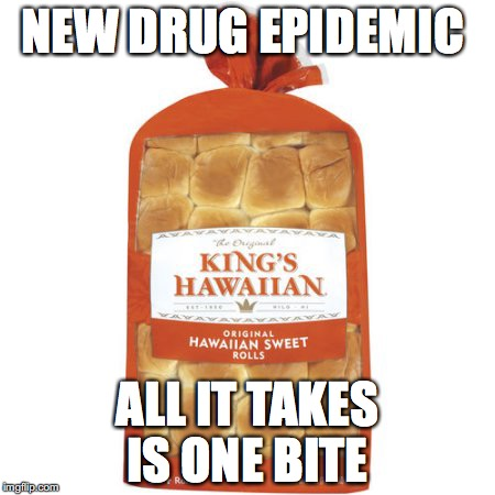 NEW DRUG EPIDEMIC ALL IT TAKES IS ONE BITE | image tagged in hawaiian crack bread | made w/ Imgflip meme maker