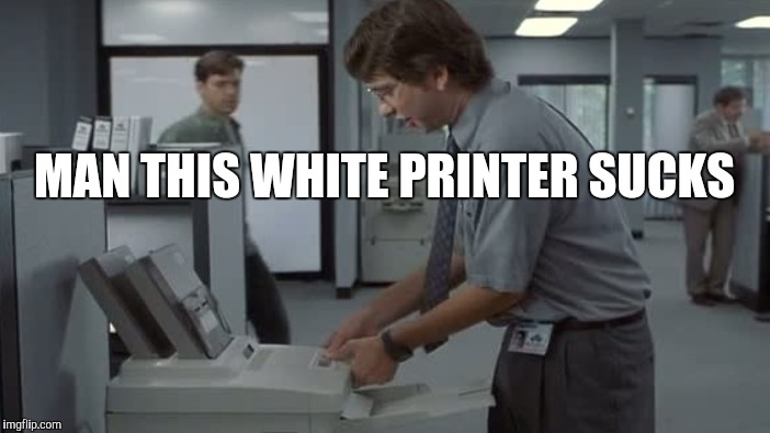 MAN THIS WHITE PRINTER SUCKS | made w/ Imgflip meme maker