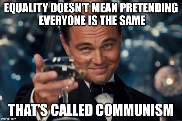 Leonardo Dicaprio Cheers Meme | EQUALITY DOESN'T MEAN PRETENDING EVERYONE IS THE SAME THAT'S CALLED COMMUNISM | image tagged in memes,leonardo dicaprio cheers | made w/ Imgflip meme maker