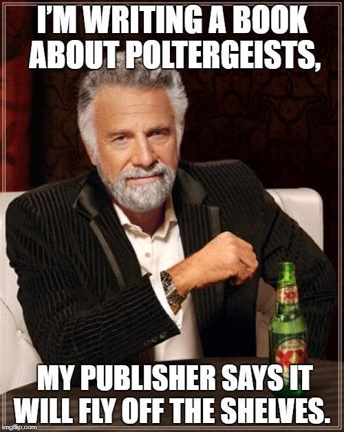 The Most Interesting Man In The World Meme | I'M WRITING A BOOK ABOUT POLTERGEISTS, MY PUBLISHER SAYS IT WILL FLY OFF THE SHELVES. | image tagged in memes,the most interesting man in the world | made w/ Imgflip meme maker