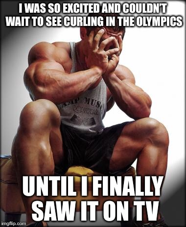 Like WTF, Bro? | I WAS SO EXCITED AND COULDN'T WAIT TO SEE CURLING IN THE OLYMPICS UNTIL I FINALLY SAW IT ON TV | image tagged in depressed bodybuilder,memes,funny,olympics,bodybuilding,broscience | made w/ Imgflip meme maker