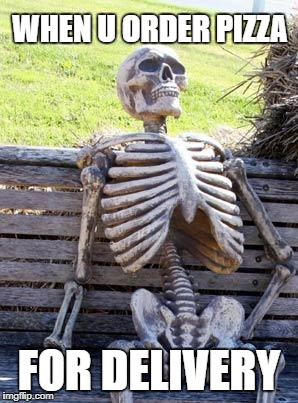 Waiting Skeleton Meme | WHEN U ORDER PIZZA FOR DELIVERY | image tagged in memes,waiting skeleton | made w/ Imgflip meme maker