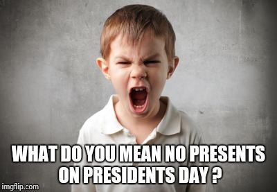 Mutant Spawn of the Snowflakes - part 2 | WHAT DO YOU MEAN NO PRESENTS ON PRESIDENTS DAY ? | image tagged in angry kid,snowflakes,millennials,misunderstanding | made w/ Imgflip meme maker