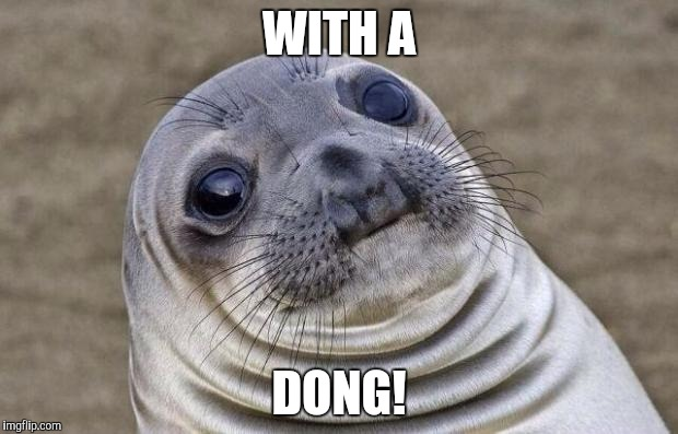 Awkward Moment Sealion Meme | WITH A DONG! | image tagged in memes,awkward moment sealion | made w/ Imgflip meme maker