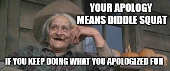 Granny from Josie Wales. She said all that talk amounted to diddle squat. | YOUR APOLOGY MEANSDIDDLE SQUAT IF YOU KEEP DOING WHAT YOU APOLOGIZED FOR | image tagged in granny | made w/ Imgflip meme maker