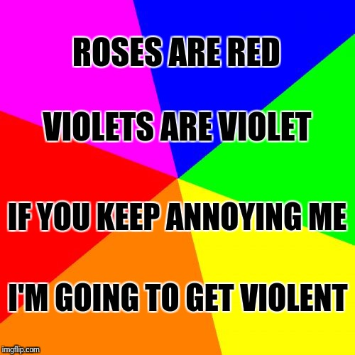 Blank Colored Background Meme | ROSES ARE RED I'M GOING TO GET VIOLENT VIOLETS ARE VIOLET IF YOU KEEP ANNOYING ME | image tagged in memes,blank colored background | made w/ Imgflip meme maker