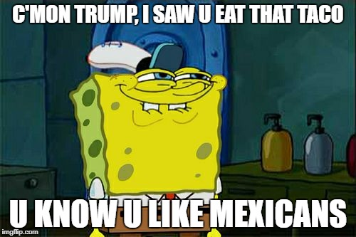 Dont You Squidward Meme | C'MON TRUMP, I SAW U EAT THAT TACO U KNOW U LIKE MEXICANS | image tagged in memes,dont you squidward | made w/ Imgflip meme maker