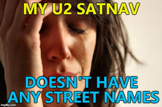 I can't find the street I'm looking for... :) | MY U2 SATNAV DOESN'T HAVE ANY STREET NAMES | image tagged in memes,first world problems,satnav,u2,music,technology | made w/ Imgflip meme maker