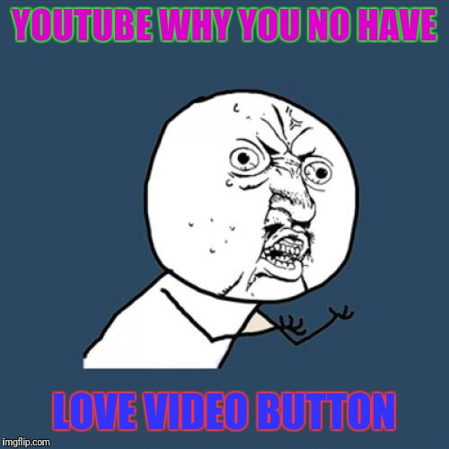 Y U No Meme | YOUTUBE WHY YOU NO HAVE LOVE VIDEO BUTTON | image tagged in memes,y u no | made w/ Imgflip meme maker