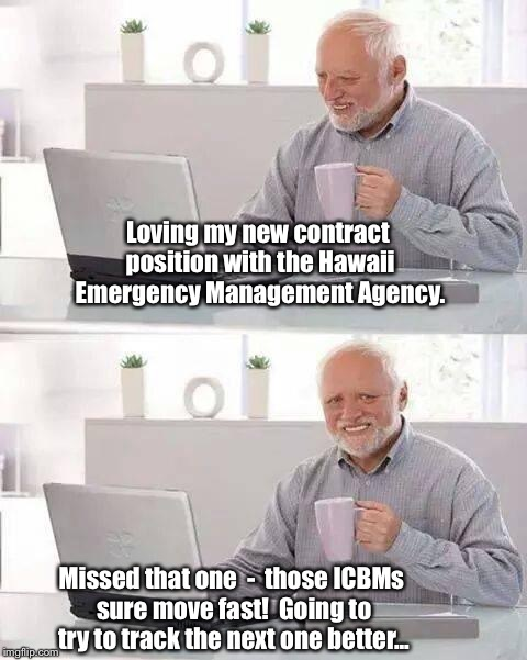 Hide the Pain Harold | Loving my new contract position with the Hawaii Emergency Management Agency. Missed that one  -  those ICBMs sure move fast!  Going to try t | image tagged in memes,hide the pain harold | made w/ Imgflip meme maker