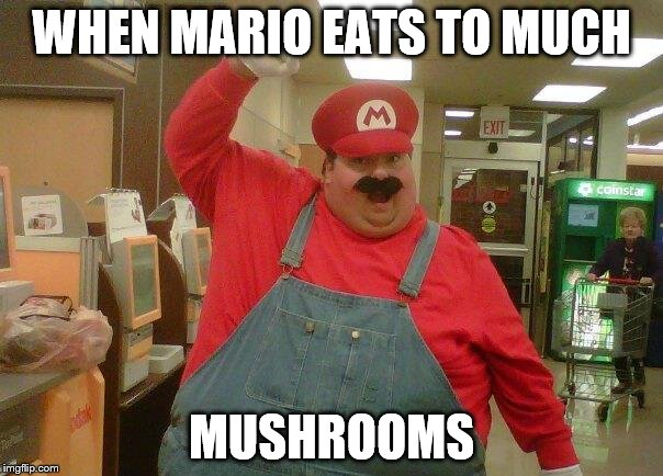 Fat Mario | WHEN MARIO EATS TO MUCH MUSHROOMS | image tagged in fat mario | made w/ Imgflip meme maker