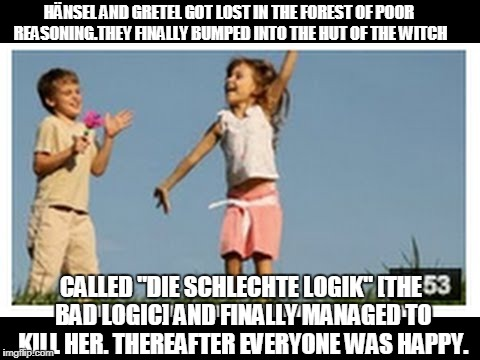 "HÄNSEL AND GRETEL GOT LOST IN THE FOREST OF POOR REASONING.THEY FINALLY BUMPED INTO THE HUT OF THE WITCH CALLED ""DIE SCHLECHTE LOGIK"" [THE B 