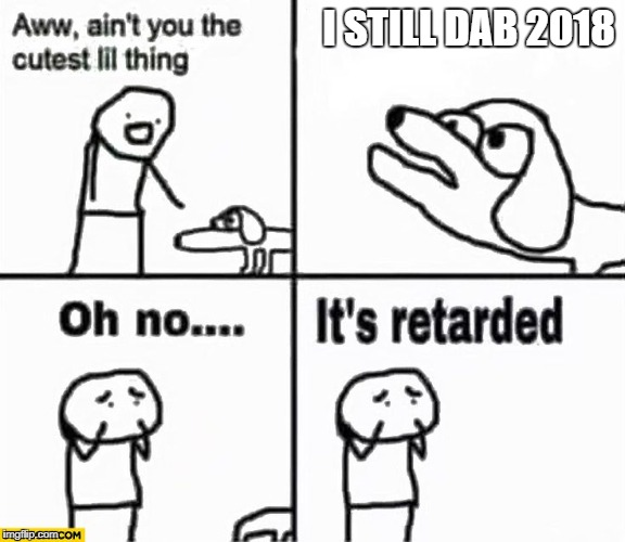 Oh no it's retarded! | I STILL DAB 2018 | image tagged in oh no it's retarded | made w/ Imgflip meme maker