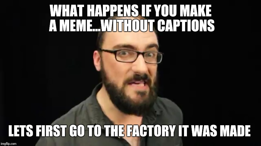 Trying to make a meme of vsauce if yoi watch any of his vids you know what i mean | WHAT HAPPENS IF YOU MAKE A MEME...WITHOUT CAPTIONS LETS FIRST GO TO THE FACTORY IT WAS MADE | image tagged in vsauce | made w/ Imgflip meme maker