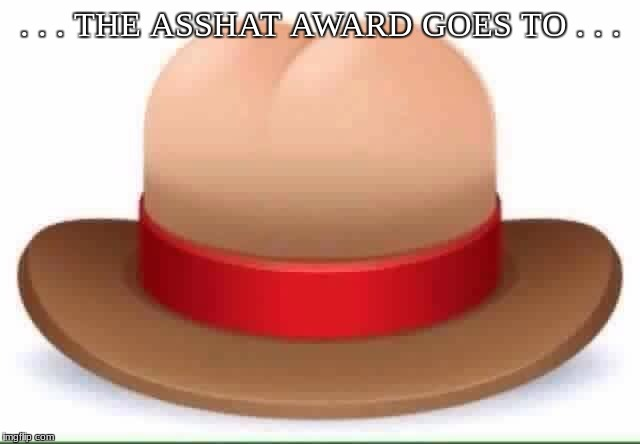 . . . THE ASSHAT AWARD GOES TO . . . | image tagged in asshat | made w/ Imgflip meme maker