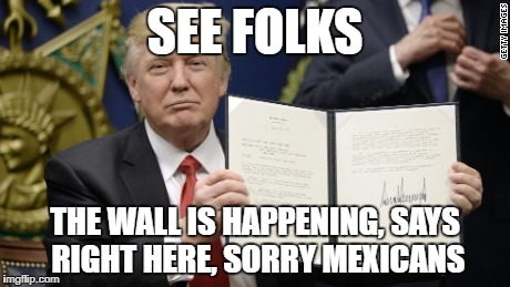 SEE FOLKS THE WALL IS HAPPENING, SAYS RIGHT HERE, SORRY MEXICANS | image tagged in sorry mexicans | made w/ Imgflip meme maker
