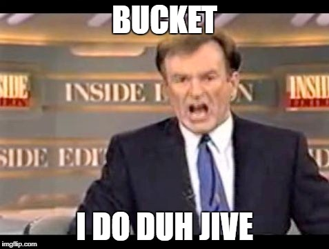BUCKET I DO DUH JIVE | image tagged in hoe hi fee fo fum baby | made w/ Imgflip meme maker