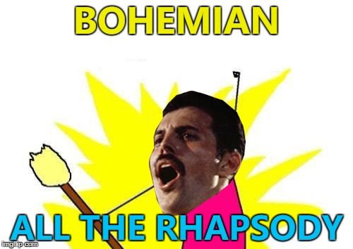 Mama... Just made a meme... :) | BOHEMIAN ALL THE RHAPSODY | image tagged in freddie mercury x all the y,memes,music,queen | made w/ Imgflip meme maker