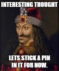 Vlad the impailer | INTERESTING THOUGHT LETS STICK A PIN IN IT FOR NOW. | image tagged in vlad the impailer,dark humor | made w/ Imgflip meme maker