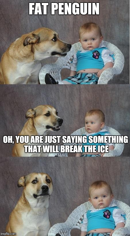 Bad joke dog | FAT PENGUIN OH, YOU ARE JUST SAYING SOMETHING THAT WILL BREAK THE ICE | image tagged in bad joke dog | made w/ Imgflip meme maker