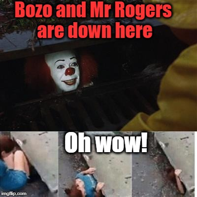 Poor kid is too young to know they're both dead! | Bozo and Mr Rogers are down here Oh wow! | image tagged in pennywise in sewer | made w/ Imgflip meme maker