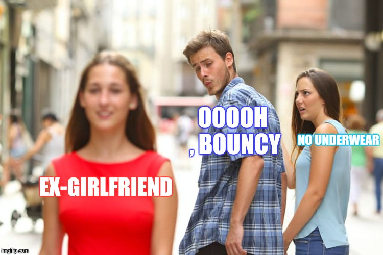 Current Girlfriend thinks your Ex is a slut | EX-GIRLFRIEND OOOOH , BOUNCY NO UNDERWEAR | image tagged in memes,distracted boyfriend,nsfw,slut,body shaming | made w/ Imgflip meme maker