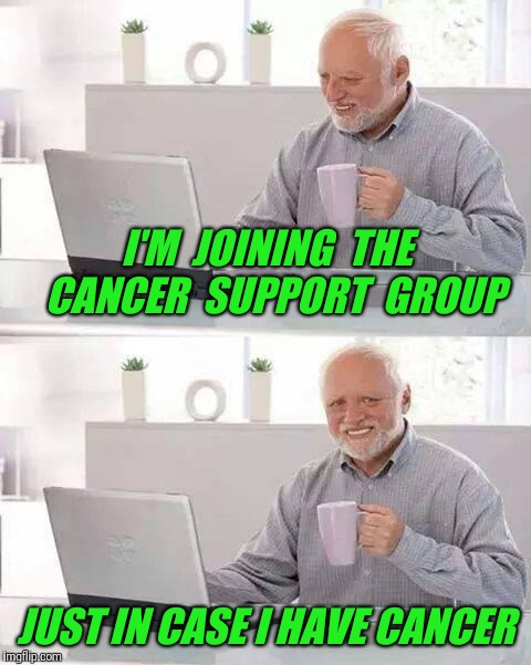 Hide the Pain Harold Meme | I'M  JOINING  THE  CANCER  SUPPORT  GROUP JUST IN CASE I HAVE CANCER | image tagged in memes,hide the pain harold,cancer,support | made w/ Imgflip meme maker