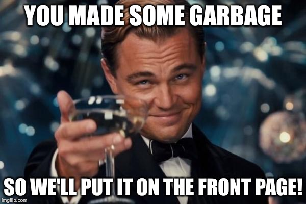 Leonardo Dicaprio Cheers Meme | YOU MADE SOME GARBAGE SO WE'LL PUT IT ON THE FRONT PAGE! | image tagged in memes,leonardo dicaprio cheers | made w/ Imgflip meme maker