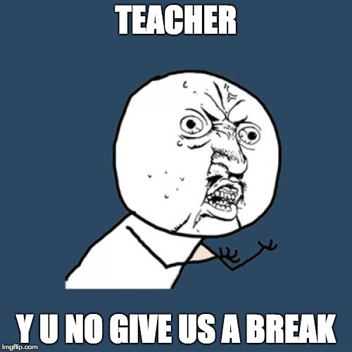 Y U No Meme | TEACHER Y U NO GIVE US A BREAK | image tagged in memes,y u no | made w/ Imgflip meme maker