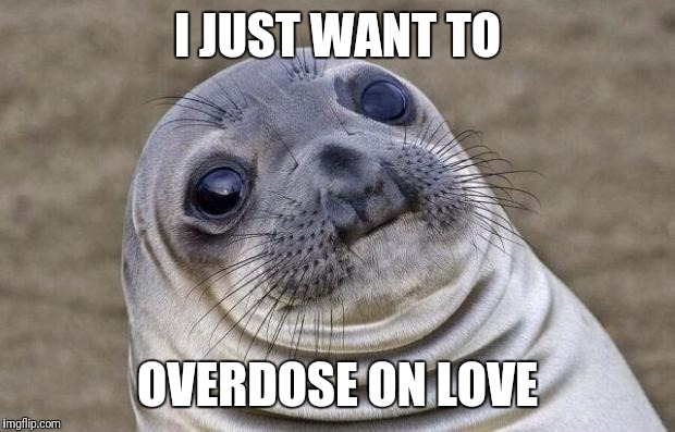 Awkward Moment Sealion Meme | I JUST WANT TO OVERDOSE ON LOVE | image tagged in memes,awkward moment sealion | made w/ Imgflip meme maker