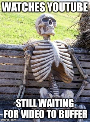 Waiting Skeleton Meme | WATCHES YOUTUBE STILL WAITING FOR VIDEO TO BUFFER | image tagged in memes,waiting skeleton | made w/ Imgflip meme maker