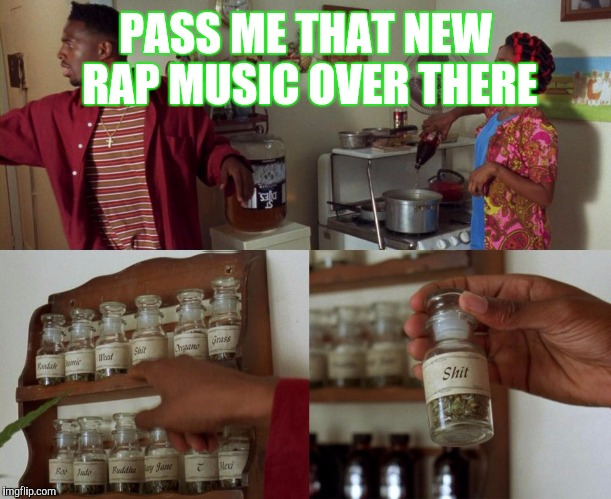 PASS ME THAT NEW RAP MUSIC OVER THERE | image tagged in pass me that | made w/ Imgflip meme maker