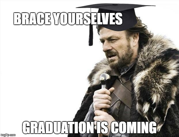 Brace Yourselves X is Coming Meme | BRACE YOURSELVES GRADUATION IS COMING | image tagged in memes,brace yourselves x is coming,funny memes,game of thrones,ned stark,brace yourselves | made w/ Imgflip meme maker