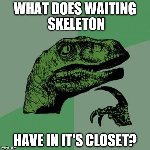 Philosoraptor Meme | WHAT DOES WAITING SKELETON HAVE IN IT'S CLOSET? | image tagged in memes,philosoraptor | made w/ Imgflip meme maker