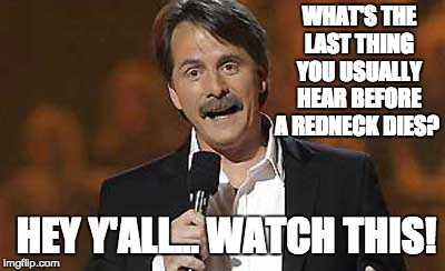 Jeff Foxworthy you might be a redneck | WHAT'S THE LAST THING YOU USUALLY HEAR BEFORE A REDNECK DIES? HEY Y'ALL... WATCH THIS! | image tagged in jeff foxworthy you might be a redneck | made w/ Imgflip meme maker