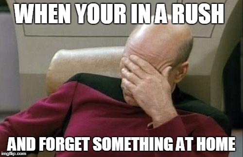 Captain Picard Facepalm Meme | WHEN YOUR IN A RUSH AND FORGET SOMETHING AT HOME | image tagged in memes,captain picard facepalm | made w/ Imgflip meme maker