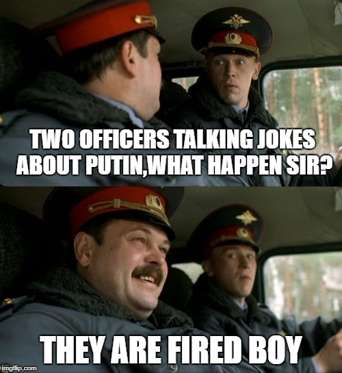 Russian officers at work | TWO OFFICERS TALKING JOKES ABOUT PUTIN,WHAT HAPPEN SIR? THEY ARE FIRED BOY | image tagged in memes,police,russians,jokes,car | made w/ Imgflip meme maker